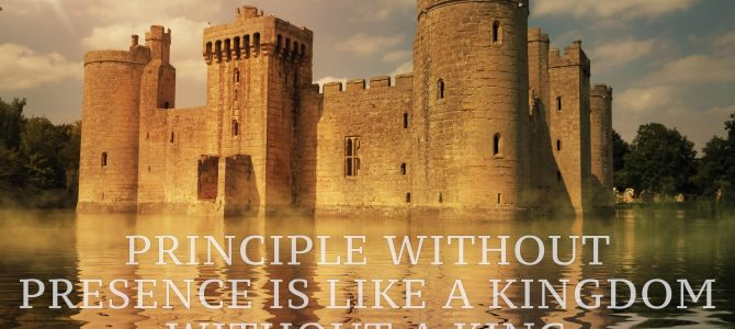 Principle Without Presence is Like a Kingdom Without a King
